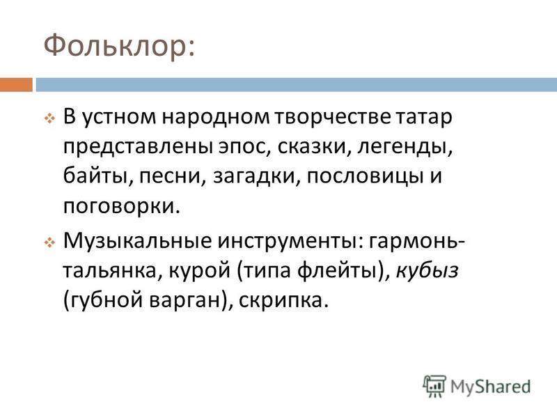 Фольклор : В устном народном творчестве татар представлены эпос, сказки, легенды, байты, песни, загадки, пословицы и поговорки. Музыкальные инструменты : гармонь - тальянка, курой ( типа флейты ), кубыз ( губной варган ), скрипка.