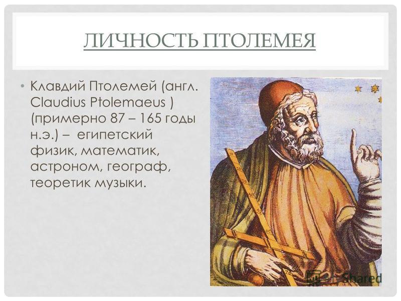 ЛИЧНОСТЬ ПТОЛЕМЕЯ Клавдий Птолемей (англ. Claudius Ptolemaeus ) (примерно 87 – 165 годы н.э.) – египетский физик, математик, астроном, географ, теоретик музыки.