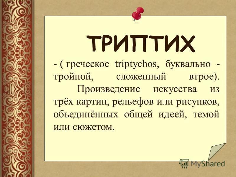 ТРИПТИХ - ( греческое triptychos, буквально - тройной, сложенный втрое). Произведение искусства из трёх картин, рельефов или рисунков, объединённых общей идеей, темой или сюжетом.