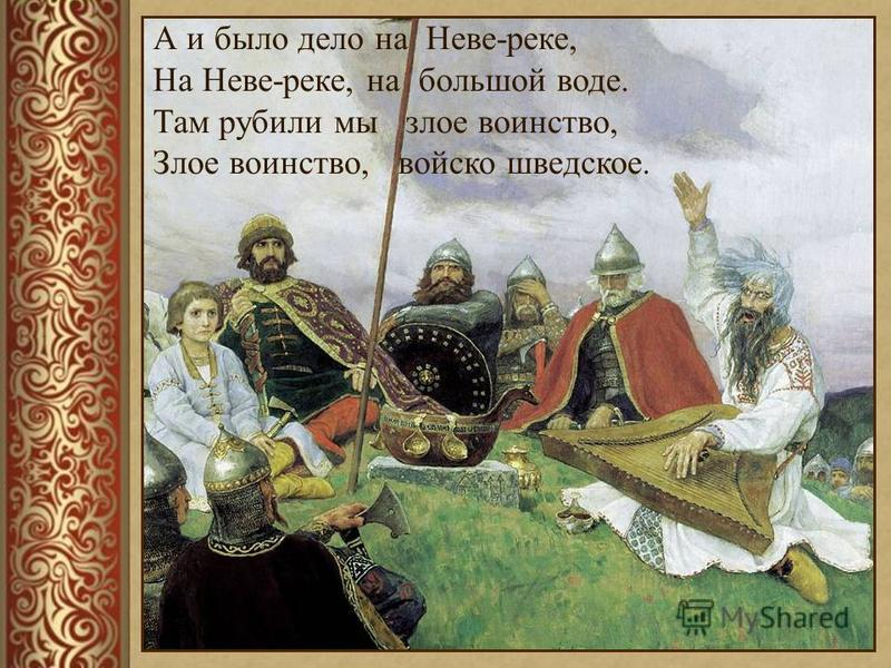 А и было дело на Неве-реке, На Неве-реке, на большой воде. Там рубили мы злое воинство, Злое воинство, войско шведское.