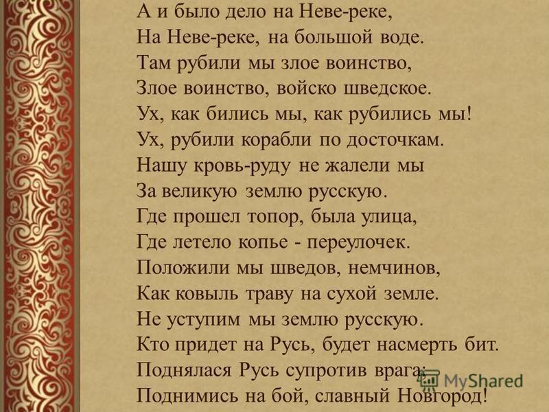 А и было дело на Неве-реке, На Неве-реке, на большой воде. Там рубили мы злое воинство, Злое воинство, войско шведское. Ух, как бились мы, как рубились мы! Ух, рубили корабли по косточкам. Нашу кровь-руду не жалели мы За великую землю русскую. Где пр