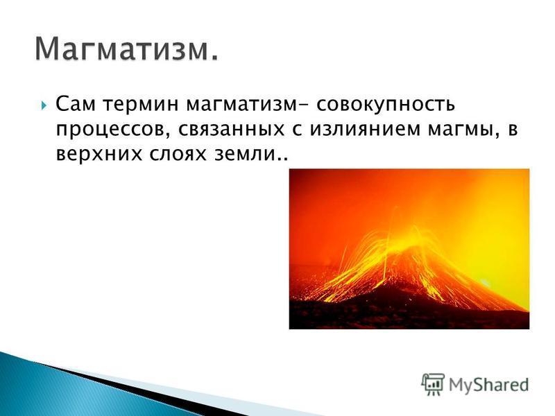 Сам термин магматизм- совокупность процессов, связанных с излиянием магмы, в верхних слоях земли..