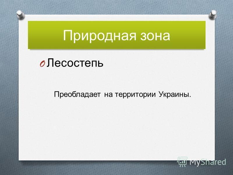 Природная зона O Лесостепь Преобладает на территории Украины.