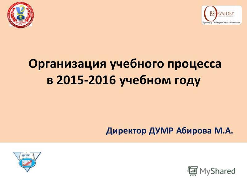 Организация учебного процесса в 2015-2016 учебном году Директор ДУМР Абирова М.А.