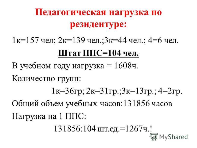 Педагогическая нагрузка по резидентуре: 1 к=157 чел; 2 к=139 чел.;3 к=44 чел.; 4=6 чел. Штат ППС=104 чел. В учебном году нагрузка = 1608 ч. Количество групп: 1 к=36 гр; 2 к=31 гр.;3 к=13 гр.; 4=2 гр. Общий объем учебных часов:131856 часов Нагрузка на