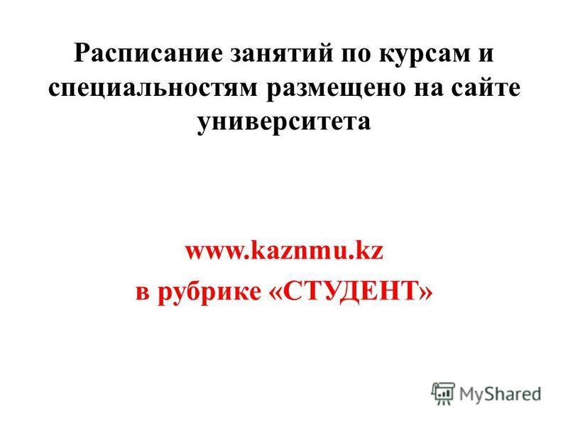 Расписание санятий по курсам и специальностям размещено на сайте университета www.kaznmu.kz в рубрике «СТУДЕНТ»