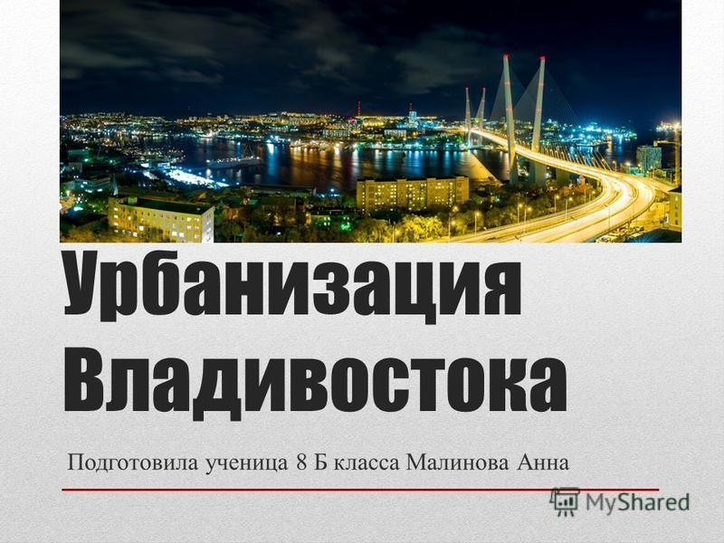 Урбанизация Владивостока Подготовила ученица 8 Б класса Малинова Анна