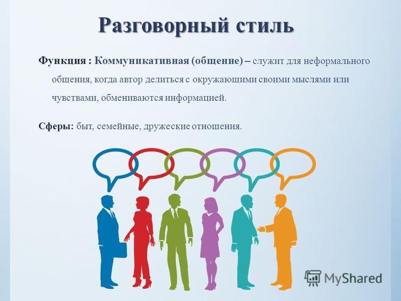Разговорный стиль Разговорный стиль Функция : Коммуникативная (общение) – служит для неформального общения, когда автор делиться с окружающими своими мыслями или чувствами, обмениваются информацией. Сферы: быт, семейные, дружеские отношения.
