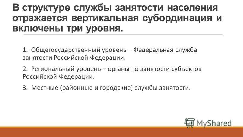 В структуре службы занятости населения отражается вертикальная субординация и включены три уровня. 1. Общегосударственный уровень – Федеральная служба занятости Российской Федерации. 2. Региональный уровень – органы по занятости субъектов Российской