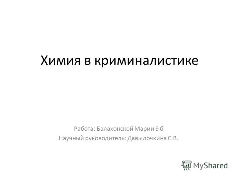 Химия в криминалистике Работа: Балахонской Марии 9 б Научный руководитель: Давыдочкина С.В.