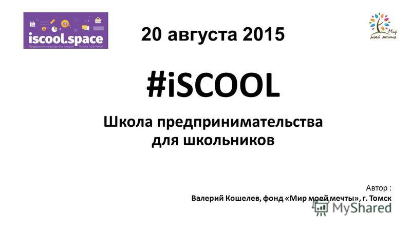 20 августа 2015 # iSCOOL Школа предпринимательства для школьников Автор : Валерий Кошелев, фонд «Мир моей мечты», г. Томск