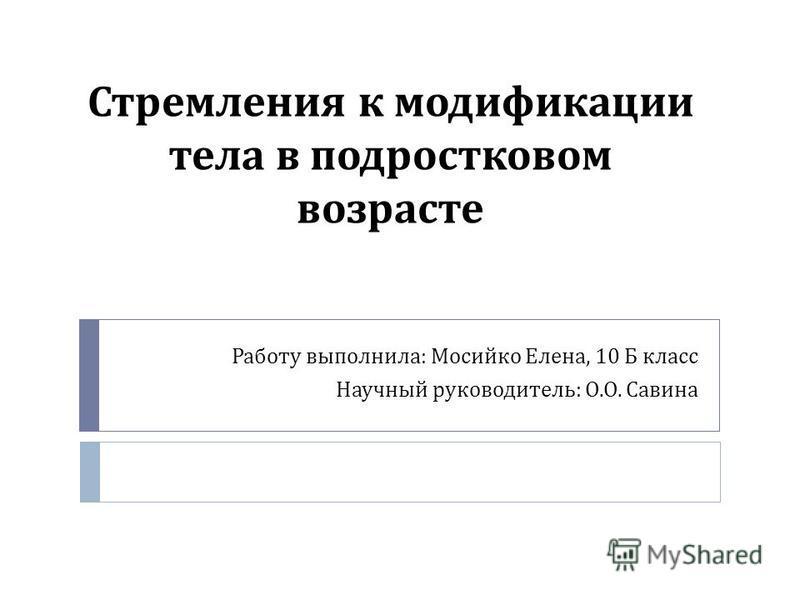 Стремления к модификации тела в подростковом возрасте Работу выполнила : Мосийко Елена, 10 Б класс Научный руководитель : О. О. Савина