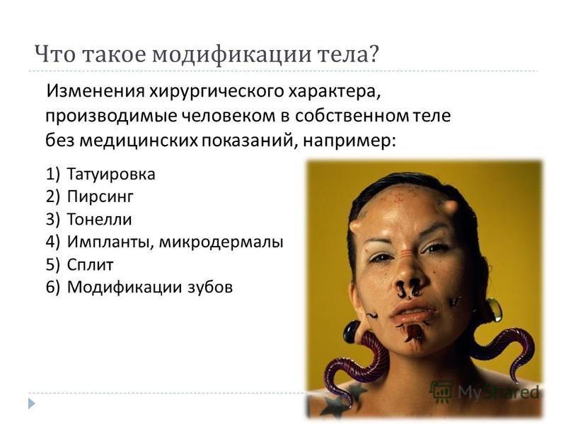 Что такое модификации тела ? Изменения хирургического характера, производимые человеком в собственном теле без медицинских показаний, например : 1)Татуировка 2)Пирсинг 3)Тонелли 4)Импланты, микродермалы 5)Сплит 6)Модификации зубов