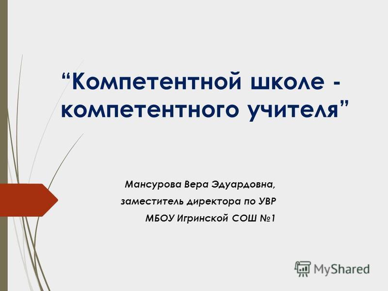 Компетентной школе - компетентного учителя Мансурова Bера Эдуардовна, заместитель директора по УВР МБОУ Игринской СОШ 1