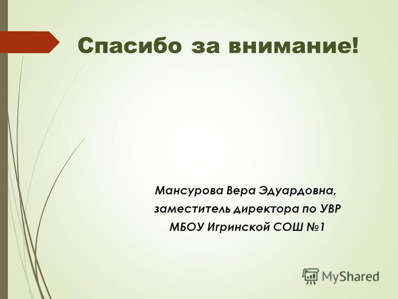 Спасибо за внимание! Мансурова Bера Эдуардовна, заместитель директора по УВР МБОУ Игринской СОШ 1
