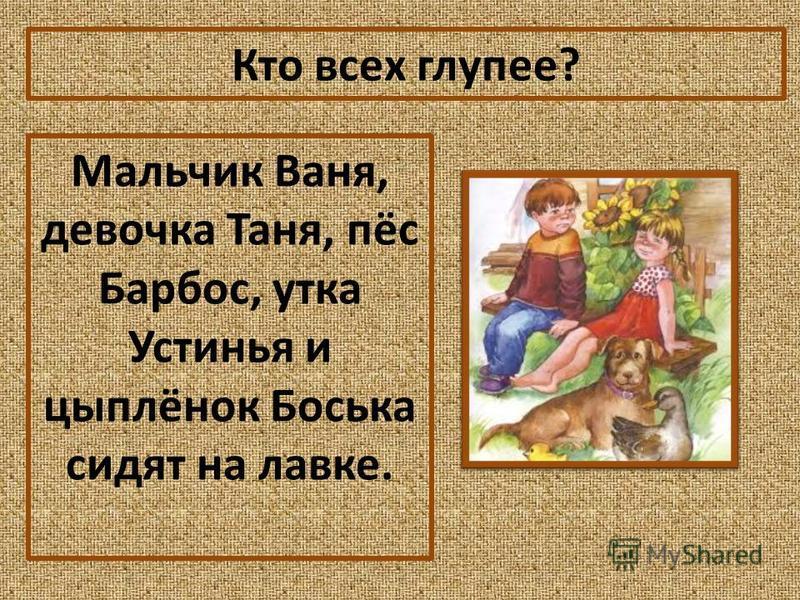 Кто всех глупее? Мальчик Ваня, девочка Таня, пёс Барбос, утка Устинья и цыплёнок Боська сидят на лавке.