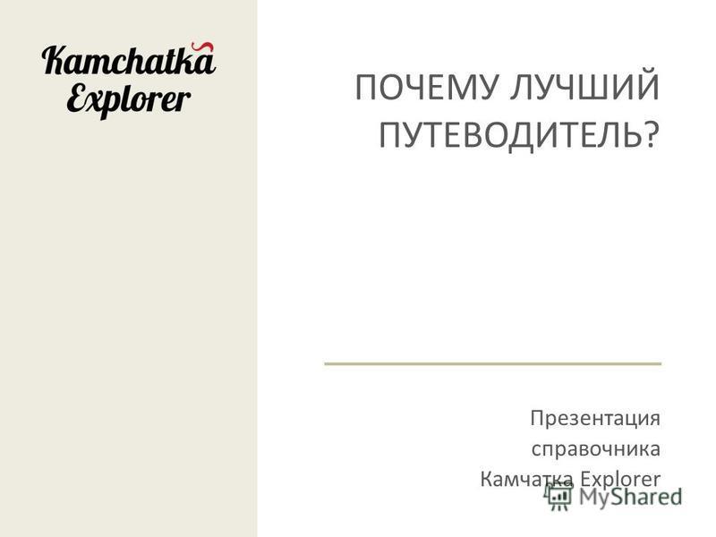ПОЧЕМУ ЛУЧШИЙ ПУТЕВОДИТЕЛЬ? Презентация справочника Камчатка Explorer