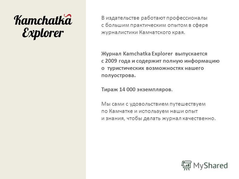 В издательстве работают профессионалы с большим практическим опытом в сфере журналистики Камчатского края. Журнал Kamchatka Explorer выпускается с 2009 года и содержит полную информацию о туристических возможностях нашего полуострова. Тираж 14 000 эк