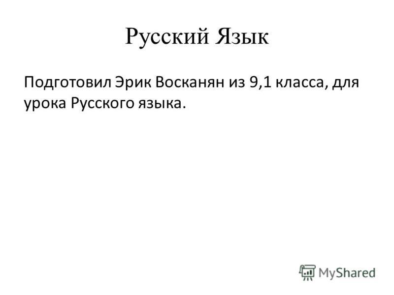 Русский Язык Подготовил Эрик Восканян из 9,1 класса, для урока Русского языка.