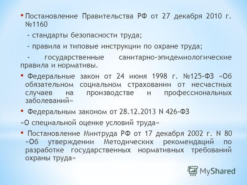 Постановление Правительства РФ от 27 декабря 2010 г. 1160 - стандарты безопасности труда; - правила и типовые инструкции по охране труда; - государственные санитарно-эпидемиологические правила и нормативы. Федеральные закон от 24 июня 1998 г. 125-ФЗ