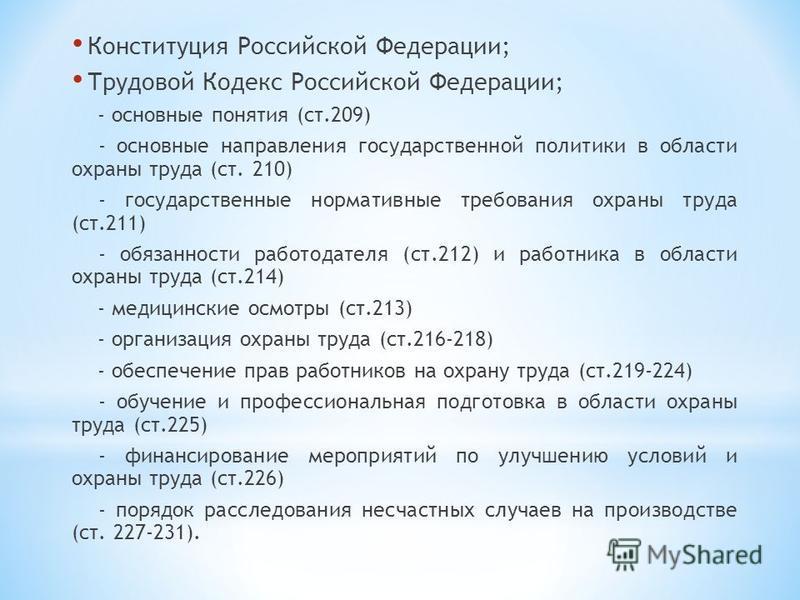 Конституция Российской Федерации; Трудовой Кодекс Российской Федерации; - основные понятия (ст.209) - основные направления государственной политики в области охраны труда (ст. 210) - государственные нормативные требования охраны труда (ст.211) - обяз