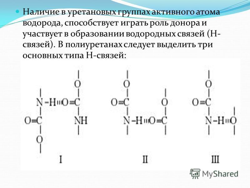 Наличие в уретановых группах активного атома водорода, способствует играть роль донора и участвует в образовании водородных связей (Н- связей). В полиуретанах следует выделить три основных типа Н-связей: