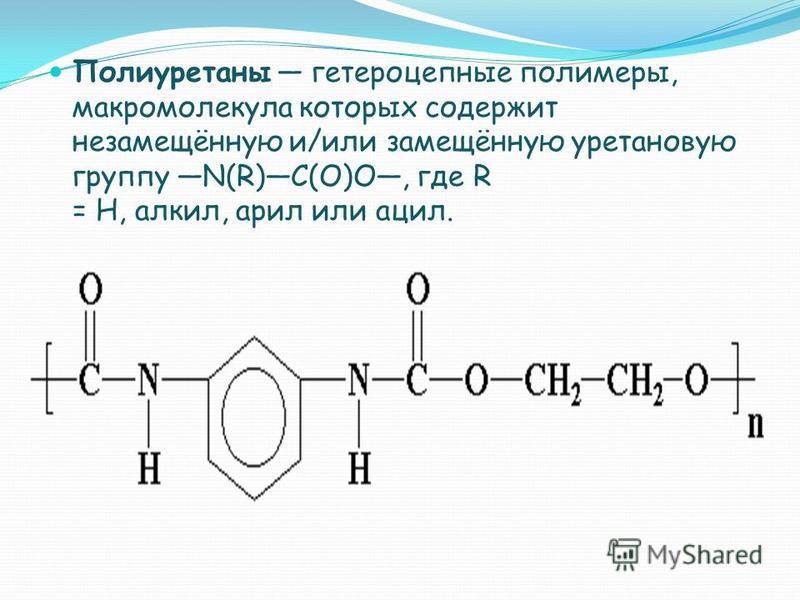 Полиуретаны гетероцепные полимеры, макромолекула которых содержит незамещённую и/или замещённую уретановую группу N(R)C(O)O, где R = H, алкил, арил или ацил.