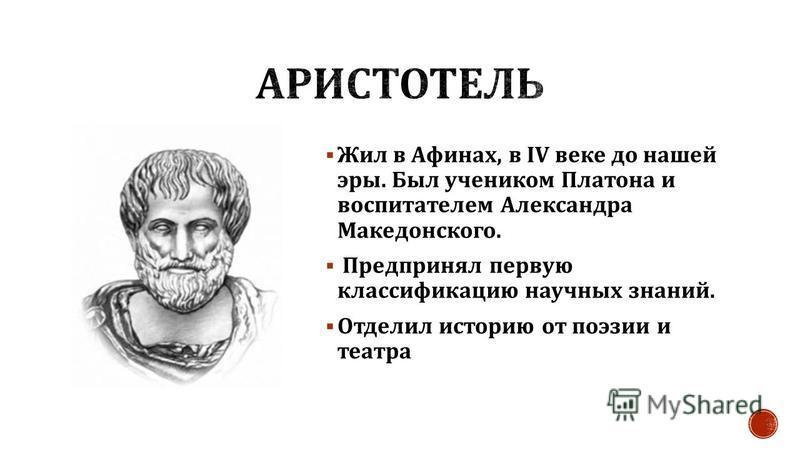 Жил в Афинах, в IV веке до нашей эры. Был учеником Платона и воспитателем Александра Македонского. Предпринял первую классификацию научных знаний. Отделил историю от поэзии и театра
