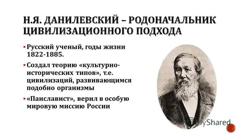 Русский ученый, годы жизни 1822-1885. Создал теорию « культурно - исторических типов », т. е. цивилизаций, развивающимся подобно организмы « Панславист », верил в особую мировую миссию России