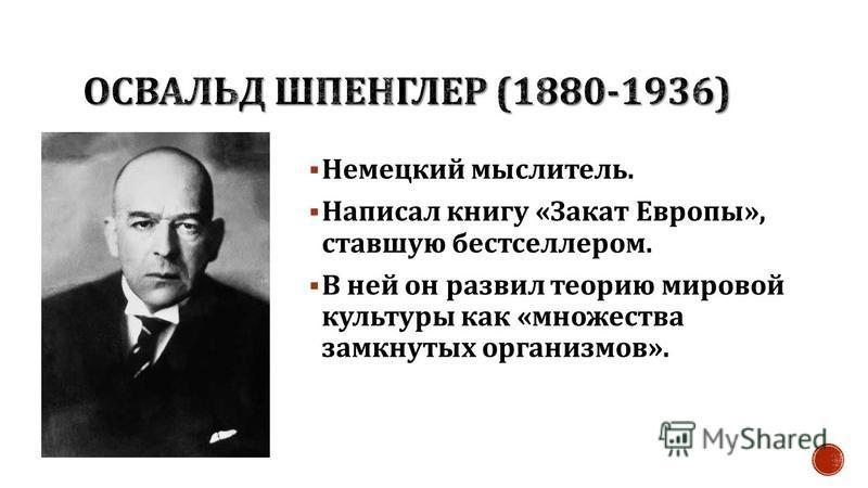 Немецкий мыслитель. Написал книгу « Закат Европы », ставшую бестселлером. В ней он развил теорию мировой культуры как « множества замкнутых организмов ».
