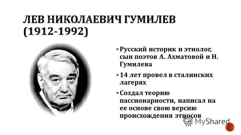 Русский историк и этнолог, сын поэтов А. Ахматовой и Н. Гумилева 14 лет провел в сталинских лагерях Создал теорию пассионарности, написал на ее основе свою версию происхождения этносов