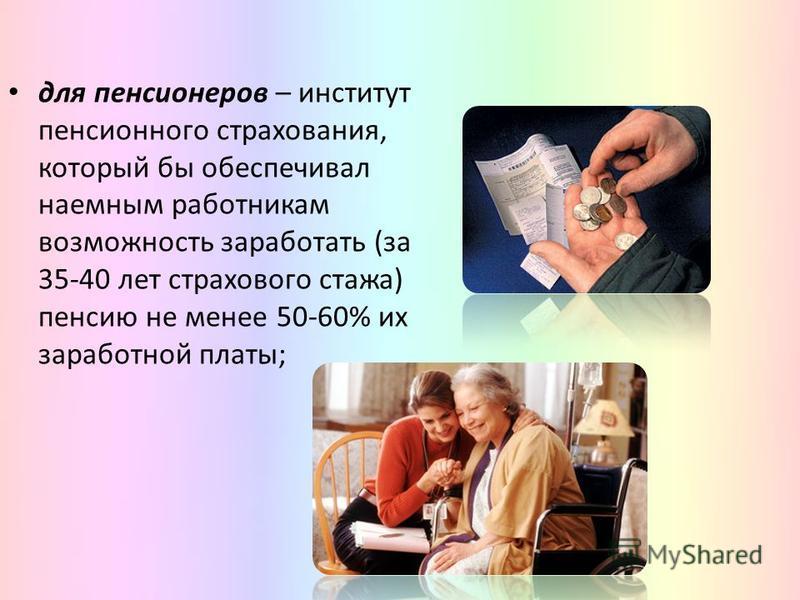 для пенсионеров – институт пенсионного страхования, который бы обеспечивал наемным работникам возможность заработать (за 35-40 лет страхового стажа) пенсию не менее 50-60% их заработной платы;