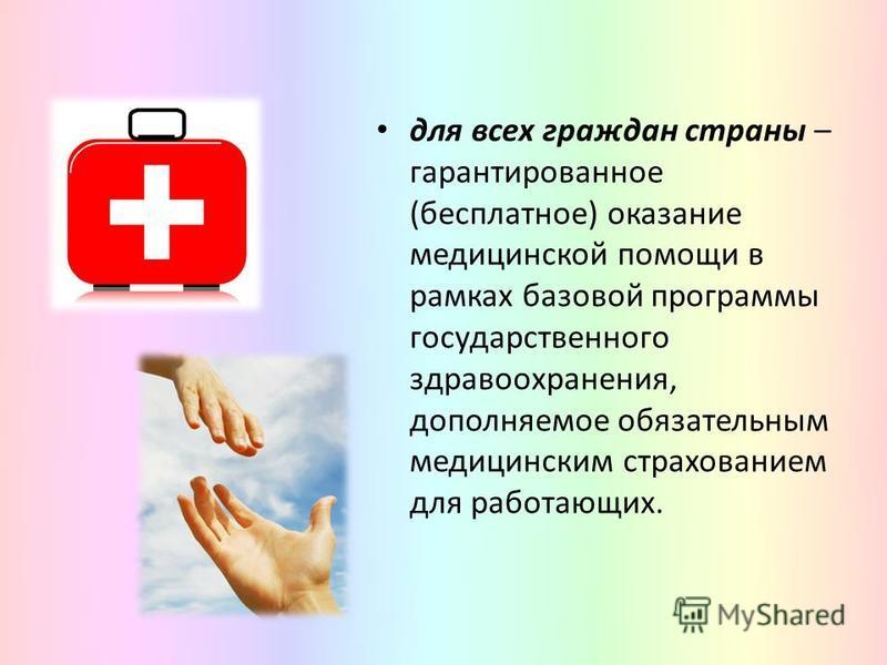 для всех граждан страны – гарантированное (бесплатное) оказание медицинской помощи в рамках базовой программы государственного здравоохранения, дополняемое обязательным медицинским страхованием для работающих.