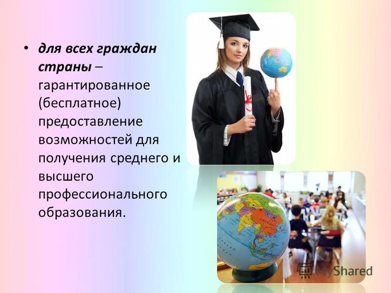 для всех граждан страны – гарантированное (бесплатное) предоставление возможностей для получения среднего и высшего профессионального образования.