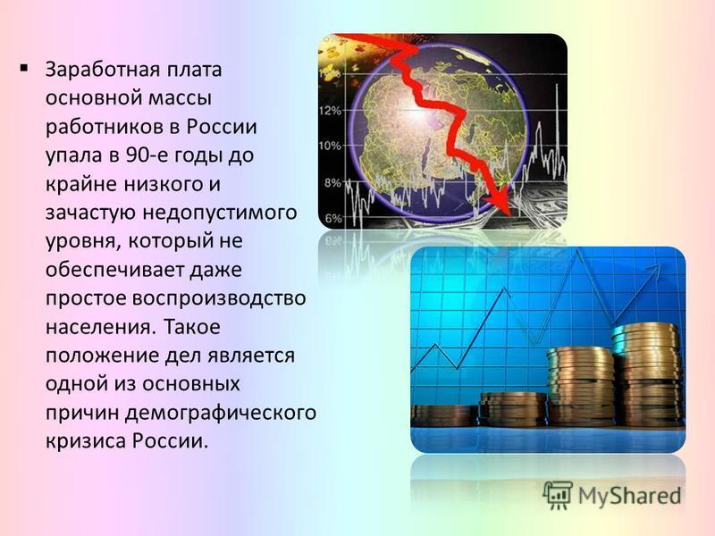 Заработная плата основной массы работников в России упала в 90-е годы до крайне низкого и зачастую недопустимого уровня, который не обеспечивает даже простое воспроизводство населения. Такое положение дел является одной из основных причин демографиче