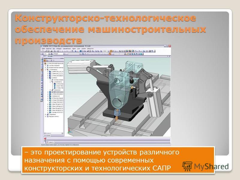 Конструкторско-технологическое обеспечение машиностроительных производств – это проектирование устройств различного назначения с помощью современных конструкторских и технологических САПР