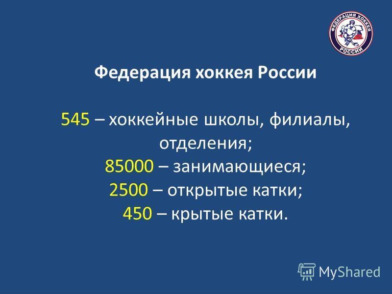 Федерация хоккея России 545 – хоккейные школы, филиалы, отделения; 85000 – занимающиеся; 2500 – открытые катки; 450 – крытые катки.