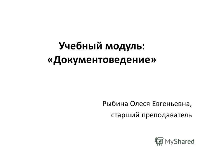 Учебный модуль: «Документоведение» Рыбина Олеся Евгеньевна, старший преподаватель
