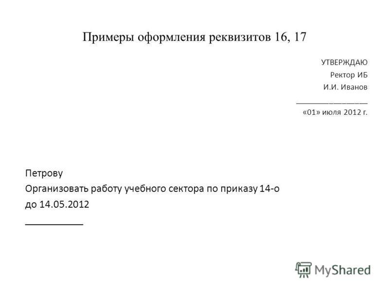 Примеры оформления реквизитов 16, 17 УТВЕРЖДАЮ Ректор ИБ И.И. Иванов _________________ «01» июля 2012 г. Петрову Организовать работу учебного сектора по приказу 14-о до 14.05.2012 ___________