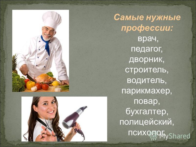 Самые нужные профессии: врач, педагог, дворник, строитель, водитель, парикмахер, повар, бухгалтер, полицейский, психолог.