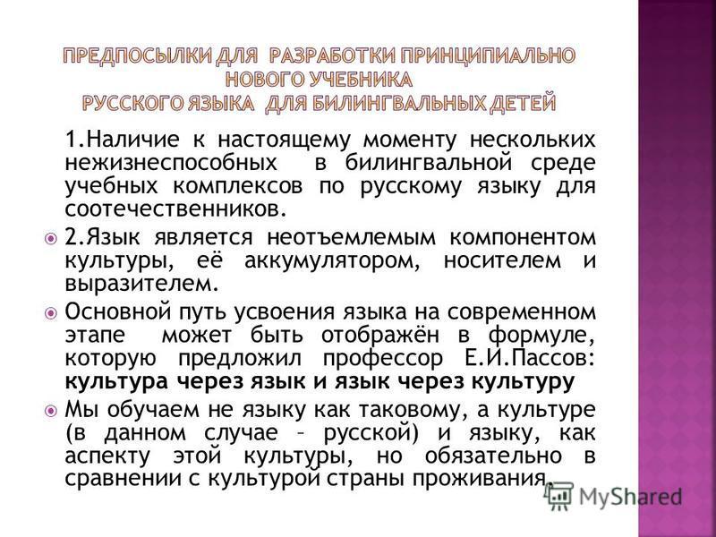 1. Наличие к настоящему моменту нескольких нежизнеспособных в пилингвальной среде учебных комплексов по русскому языку для соотечественников. 2. Язык является неотъемлемым компонентом культуры, её аккумулятором, носителем и выразителем. Основной путь