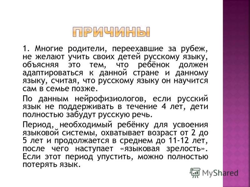 1. Многие родители, переехавшие за рубеж, не желают учить своих детей русскому языку, объясняя это тем, что ребёнок должен адаптироваться к данной стране и данному языку, считая, что русскому языку он научится сам в семье позже. По данным нейрофизиол