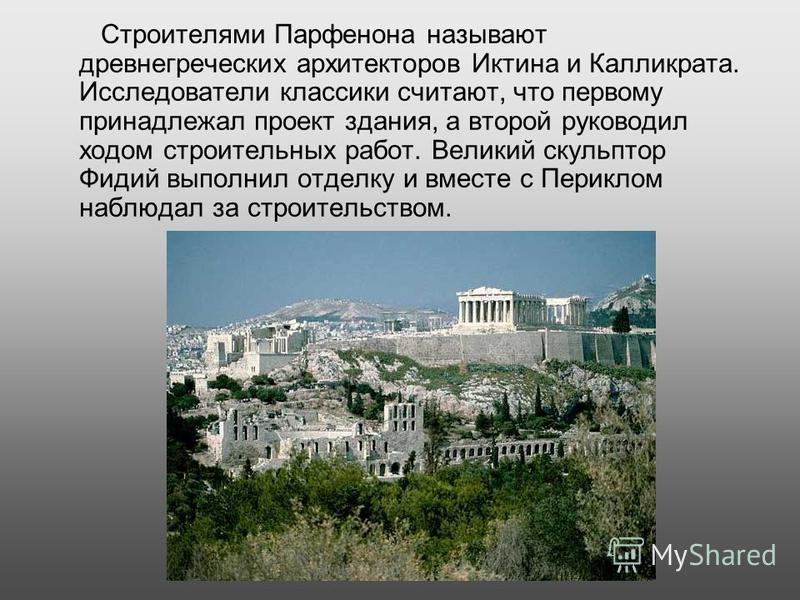 Строителями Парфенона называют древнегреческих архитекторов Иктина и Калликрата. Исследователи классики считают, что первому принадлежал проект здания, а второй руководил ходом строительных работ. Великий скульптор Фидий выполнил отделку и вместе с П