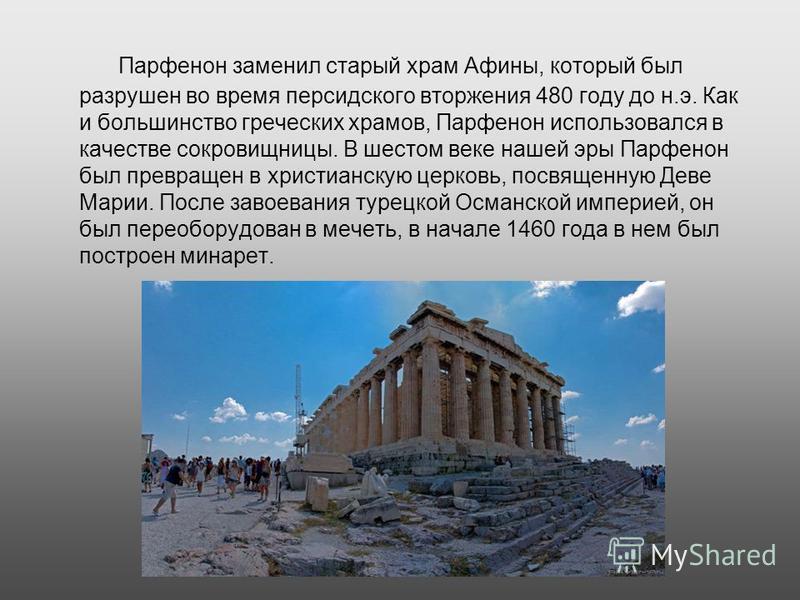 Парфенон заменил старый храм Афины, который был разрушен во время персидского вторжения 480 году до н.э. Как и большинство греческих храмов, Парфенон использовался в качестве сокровищницы. В шестом веке нашей эры Парфенон был превращен в христианскую