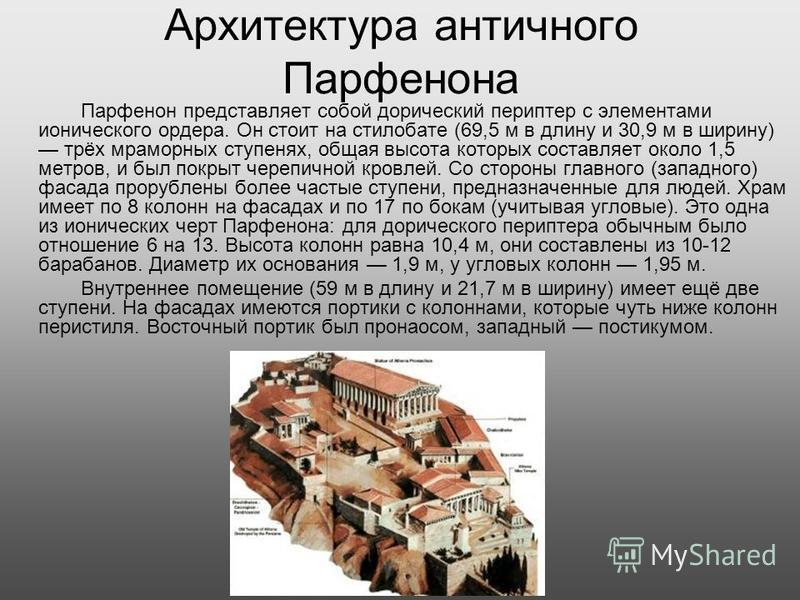 Архитектура античного Парфенона Парфенон представляет собой дорический периптер с элементами ионического ордера. Он стоит на стилобате (69,5 м в длину и 30,9 м в ширину) трёх мраморных ступенях, общая высота которых составляет около 1,5 метров, и был