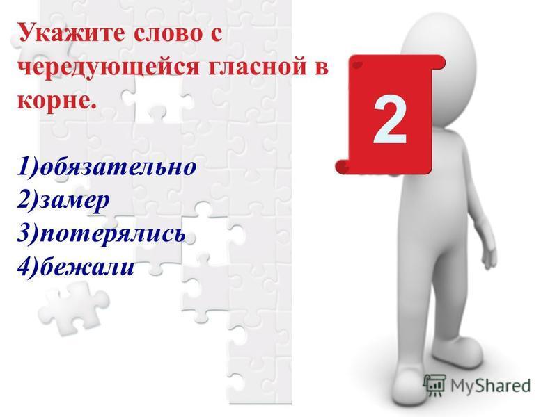 Укажите слово с чередующейся гласной в корне. 1)обязательно 2)замер 3)потерялись 4)бежали 2