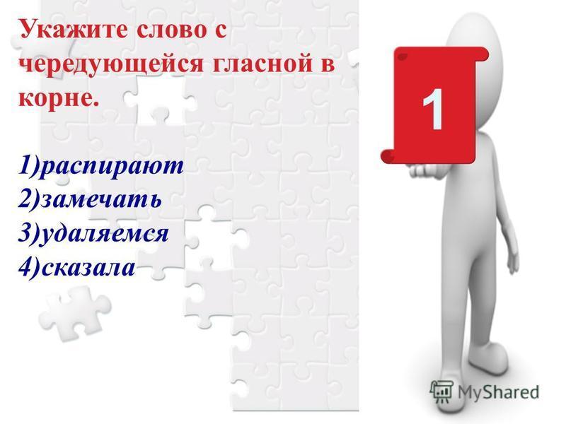 Укажите слово с чередующейся гласной в корне. 1)распирают 2)замечать 3)удаляемся 4)сказала 1