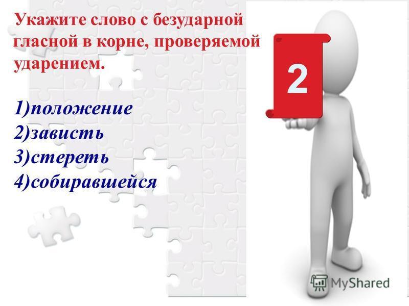 Укажите слово с безударной гласной в корне, проверяемой ударением. 1)положение 2)зависть 3)стереть 4)собиравшейся 2