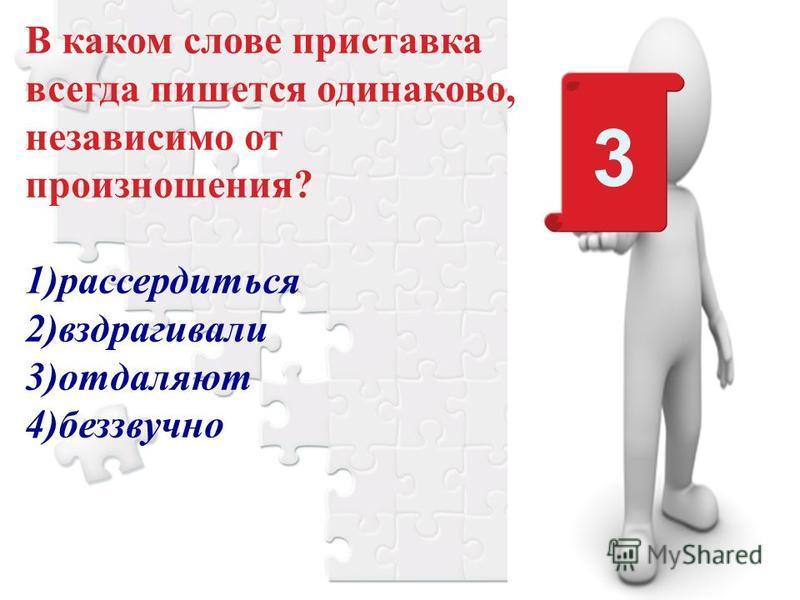 В каком слове приставка всегда пишется одинаково, независимо от произношения? 1)рассердиться 2)вздрагивали 3)отдаляют 4)беззвучно 3