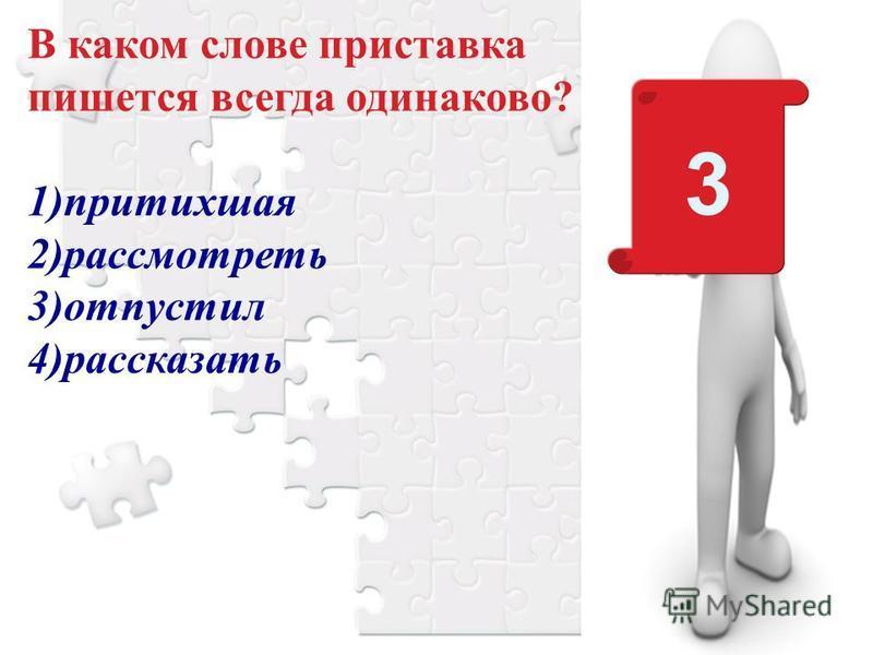 3 В каком слове приставка пишется всегда одинаково? 1)притихшая 2)рассмотреть 3)отпустил 4)рассказать